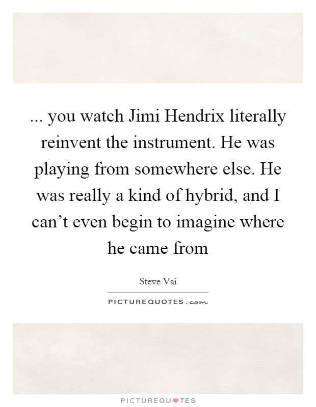 ... you watch Jimi Hendrix literally reinvent the instrument. He was playing from somewhere else. He was really a kind of hybrid, and I can't even begin to imagine where he came from Picture Quote #1