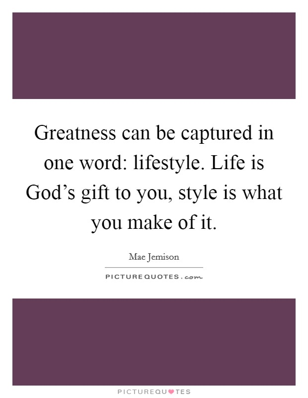 Greatness can be captured in one word: lifestyle. Life is God's gift to you, style is what you make of it Picture Quote #1