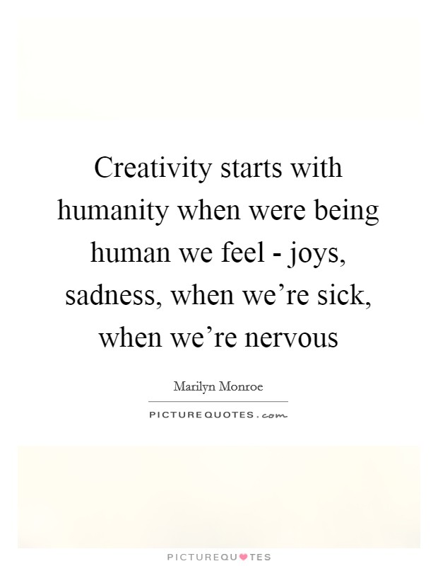 Creativity starts with humanity when were being human we feel - joys, sadness, when we're sick, when we're nervous Picture Quote #1