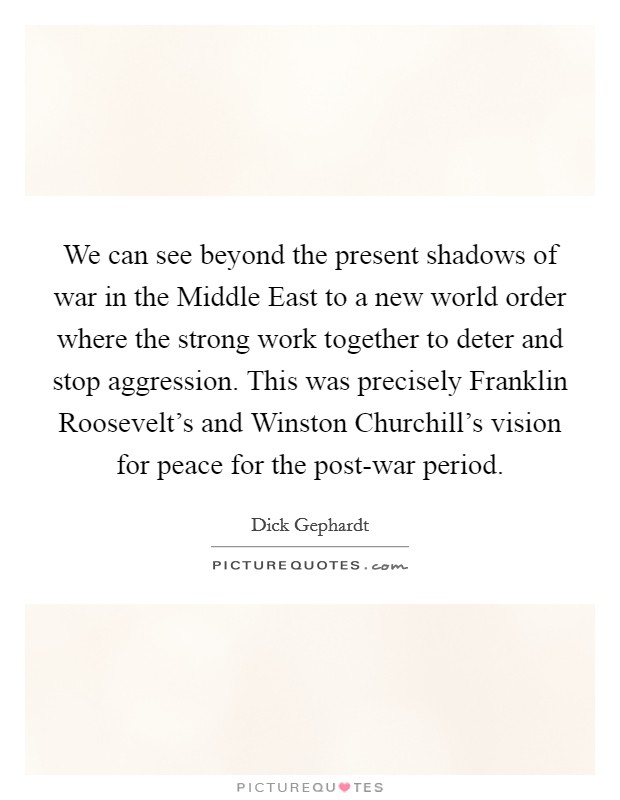 We can see beyond the present shadows of war in the Middle East to a new world order where the strong work together to deter and stop aggression. This was precisely Franklin Roosevelt's and Winston Churchill's vision for peace for the post-war period Picture Quote #1