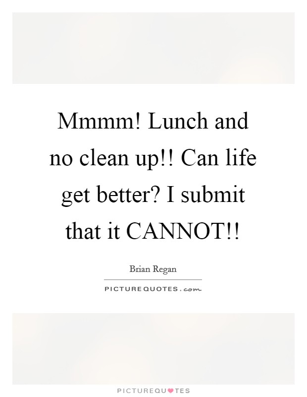 Mmmm! Lunch and no clean up!! Can life get better? I submit that it CANNOT!! Picture Quote #1