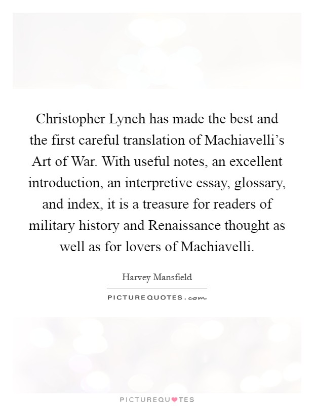 Christopher Lynch has made the best and the first careful translation of Machiavelli's Art of War. With useful notes, an excellent introduction, an interpretive essay, glossary, and index, it is a treasure for readers of military history and Renaissance thought as well as for lovers of Machiavelli Picture Quote #1