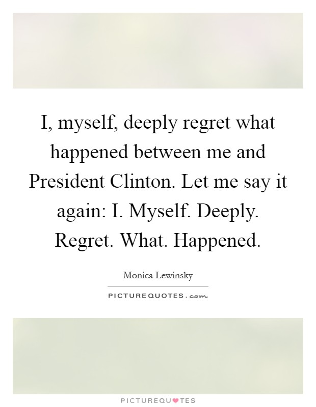 I, myself, deeply regret what happened between me and President Clinton. Let me say it again: I. Myself. Deeply. Regret. What. Happened Picture Quote #1
