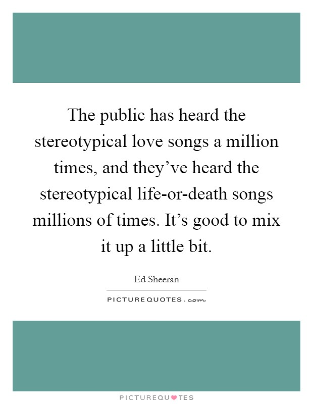 The public has heard the stereotypical love songs a million times, and they've heard the stereotypical life-or-death songs millions of times. It's good to mix it up a little bit Picture Quote #1