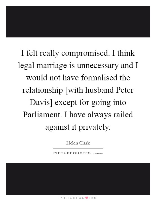 I felt really compromised. I think legal marriage is unnecessary and I would not have formalised the relationship [with husband Peter Davis] except for going into Parliament. I have always railed against it privately Picture Quote #1