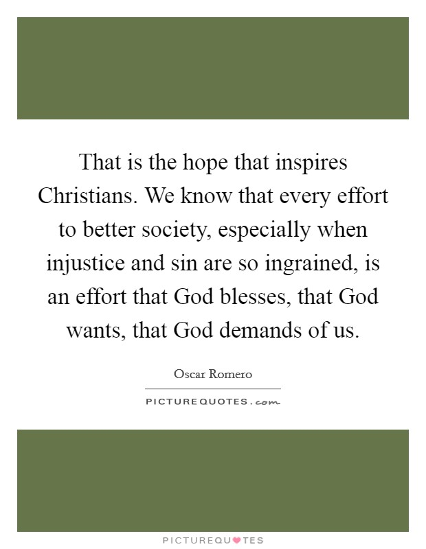 That is the hope that inspires Christians. We know that every effort to better society, especially when injustice and sin are so ingrained, is an effort that God blesses, that God wants, that God demands of us Picture Quote #1