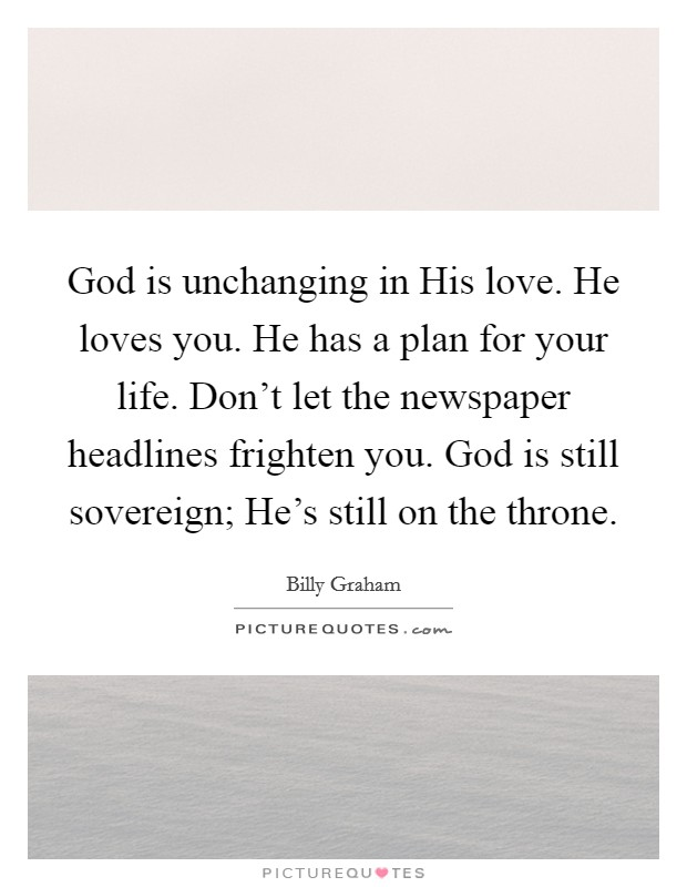 God is unchanging in His love. He loves you. He has a plan for your life. Don't let the newspaper headlines frighten you. God is still sovereign; He's still on the throne Picture Quote #1