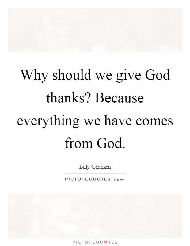 Why should we give God thanks? Because everything we have comes from God Picture Quote #1