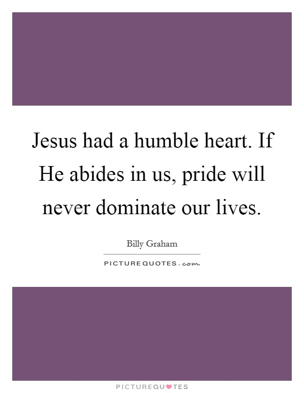 Jesus had a humble heart. If He abides in us, pride will never dominate our lives Picture Quote #1