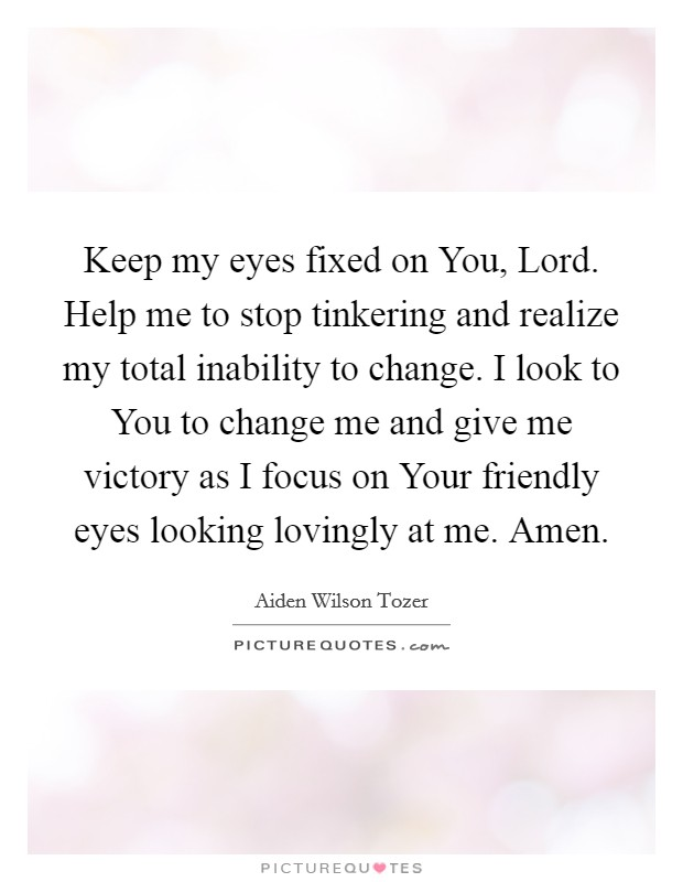Keep my eyes fixed on You, Lord. Help me to stop tinkering and realize my total inability to change. I look to You to change me and give me victory as I focus on Your friendly eyes looking lovingly at me. Amen Picture Quote #1