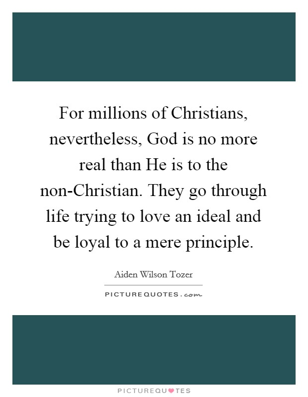 For millions of Christians, nevertheless, God is no more real than He is to the non-Christian. They go through life trying to love an ideal and be loyal to a mere principle Picture Quote #1