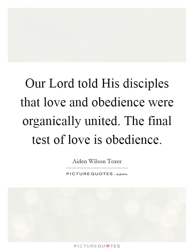 Our Lord told His disciples that love and obedience were organically united. The final test of love is obedience Picture Quote #1