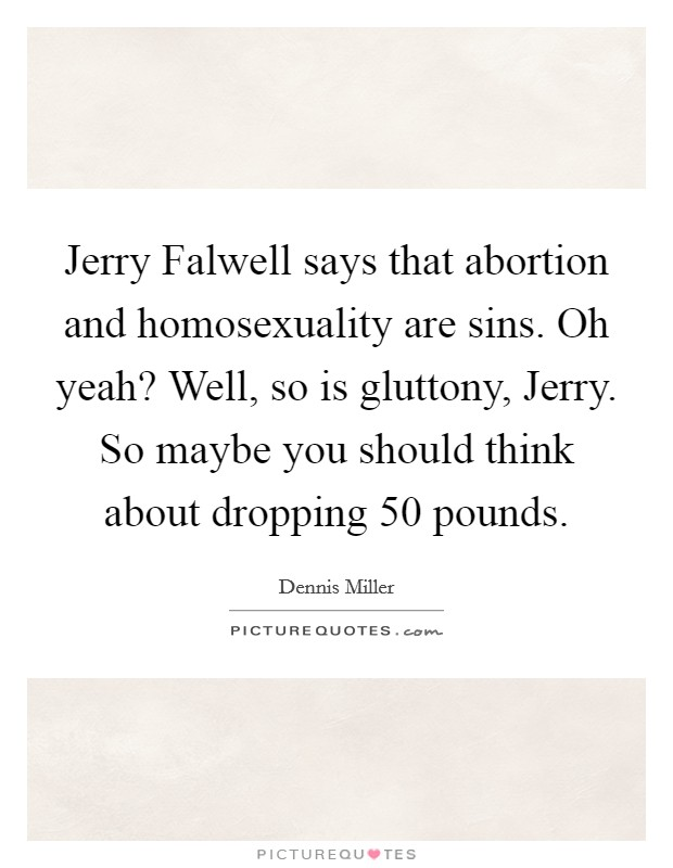 Jerry Falwell says that abortion and homosexuality are sins. Oh yeah? Well, so is gluttony, Jerry. So maybe you should think about dropping 50 pounds Picture Quote #1