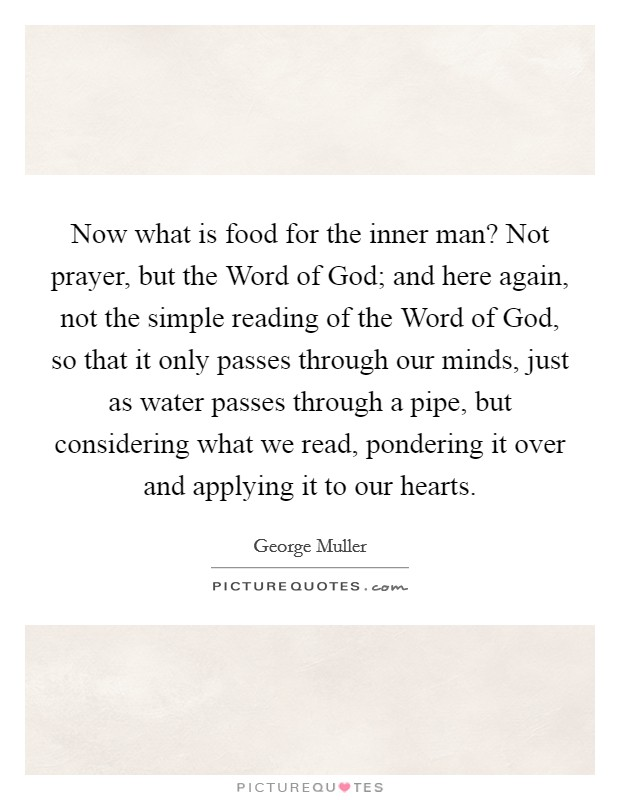 Now what is food for the inner man? Not prayer, but the Word of God; and here again, not the simple reading of the Word of God, so that it only passes through our minds, just as water passes through a pipe, but considering what we read, pondering it over and applying it to our hearts Picture Quote #1