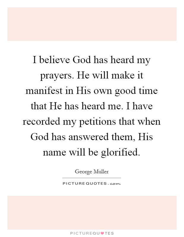 I believe God has heard my prayers. He will make it manifest in His own good time that He has heard me. I have recorded my petitions that when God has answered them, His name will be glorified Picture Quote #1
