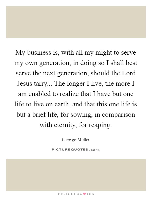My business is, with all my might to serve my own generation; in doing so I shall best serve the next generation, should the Lord Jesus tarry... The longer I live, the more I am enabled to realize that I have but one life to live on earth, and that this one life is but a brief life, for sowing, in comparison with eternity, for reaping Picture Quote #1