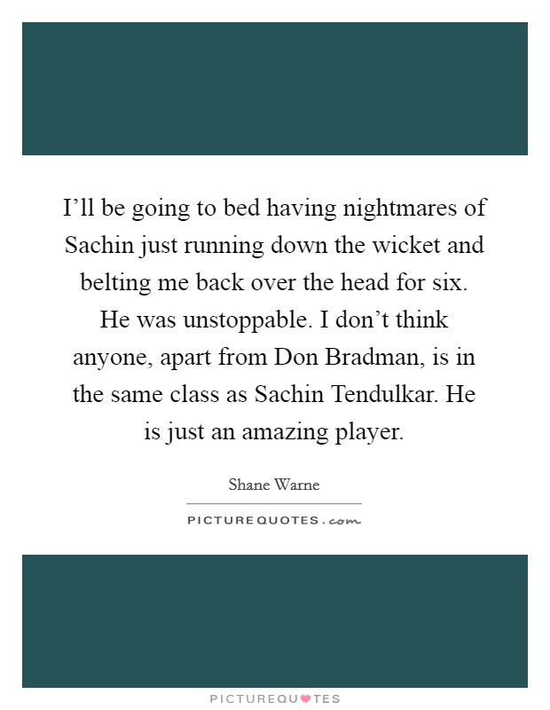 I'll be going to bed having nightmares of Sachin just running down the wicket and belting me back over the head for six. He was unstoppable. I don't think anyone, apart from Don Bradman, is in the same class as Sachin Tendulkar. He is just an amazing player Picture Quote #1
