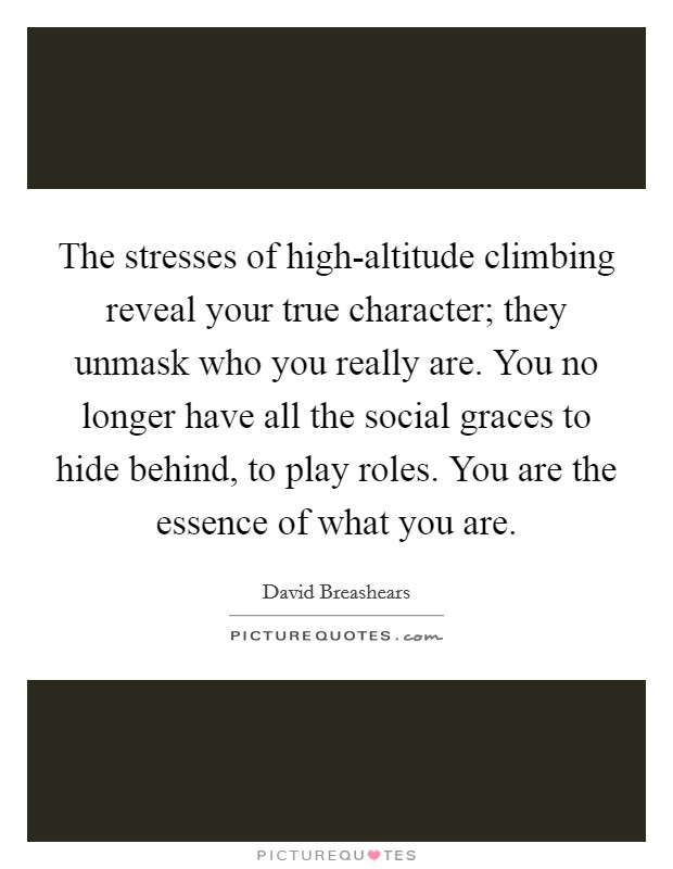 The stresses of high-altitude climbing reveal your true character; they unmask who you really are. You no longer have all the social graces to hide behind, to play roles. You are the essence of what you are Picture Quote #1