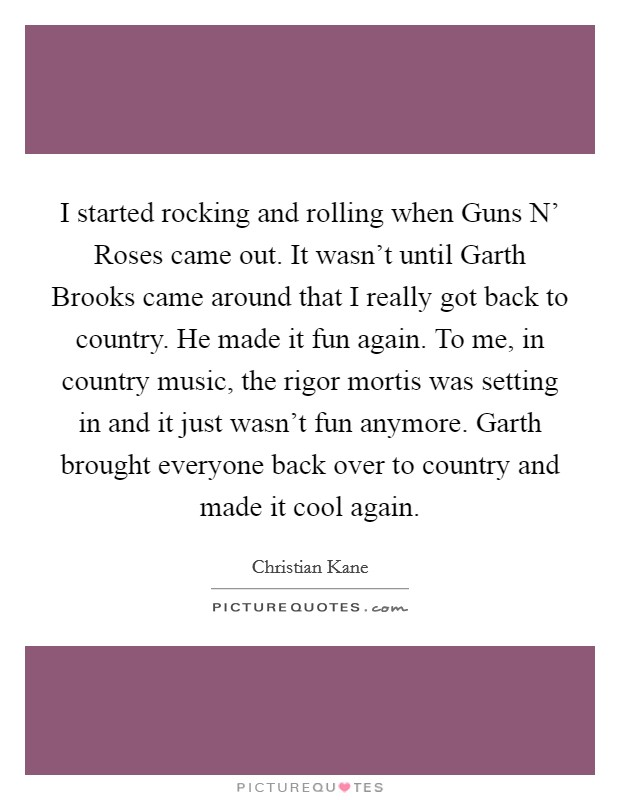 I started rocking and rolling when Guns N' Roses came out. It wasn't until Garth Brooks came around that I really got back to country. He made it fun again. To me, in country music, the rigor mortis was setting in and it just wasn't fun anymore. Garth brought everyone back over to country and made it cool again Picture Quote #1