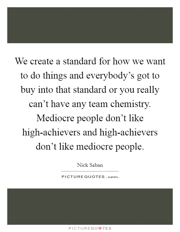We create a standard for how we want to do things and everybody's got to buy into that standard or you really can't have any team chemistry. Mediocre people don't like high-achievers and high-achievers don't like mediocre people Picture Quote #1