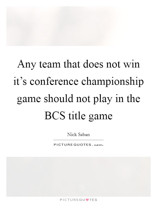 Any team that does not win it's conference championship game should not play in the BCS title game Picture Quote #1