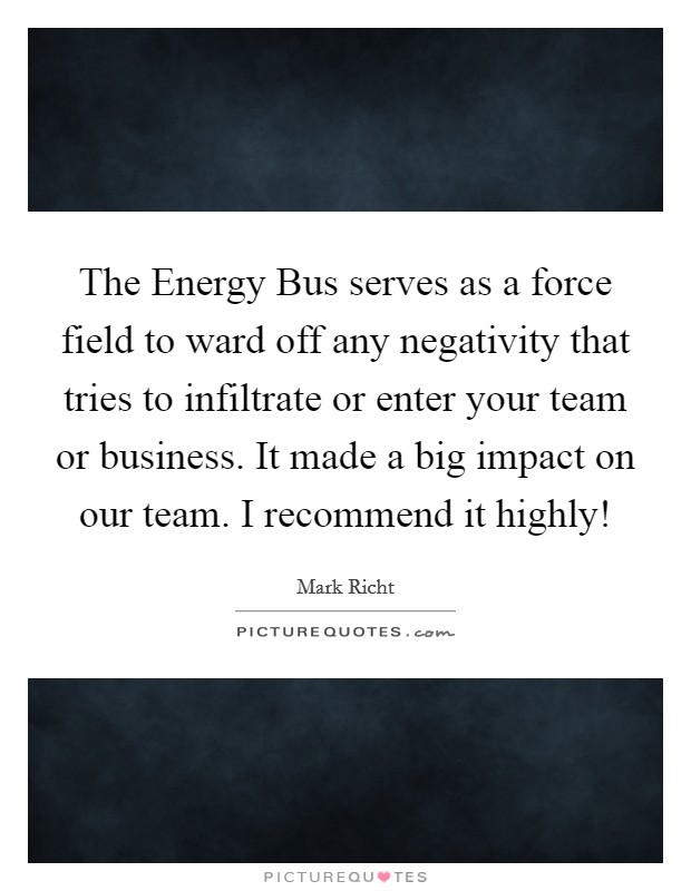 The Energy Bus serves as a force field to ward off any negativity that tries to infiltrate or enter your team or business. It made a big impact on our team. I recommend it highly! Picture Quote #1