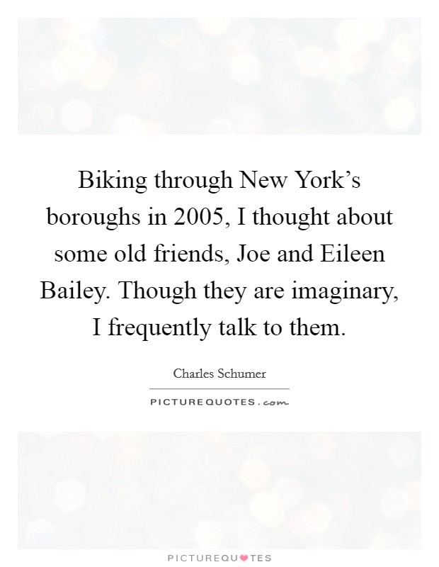 Biking through New York's boroughs in 2005, I thought about some old friends, Joe and Eileen Bailey. Though they are imaginary, I frequently talk to them Picture Quote #1