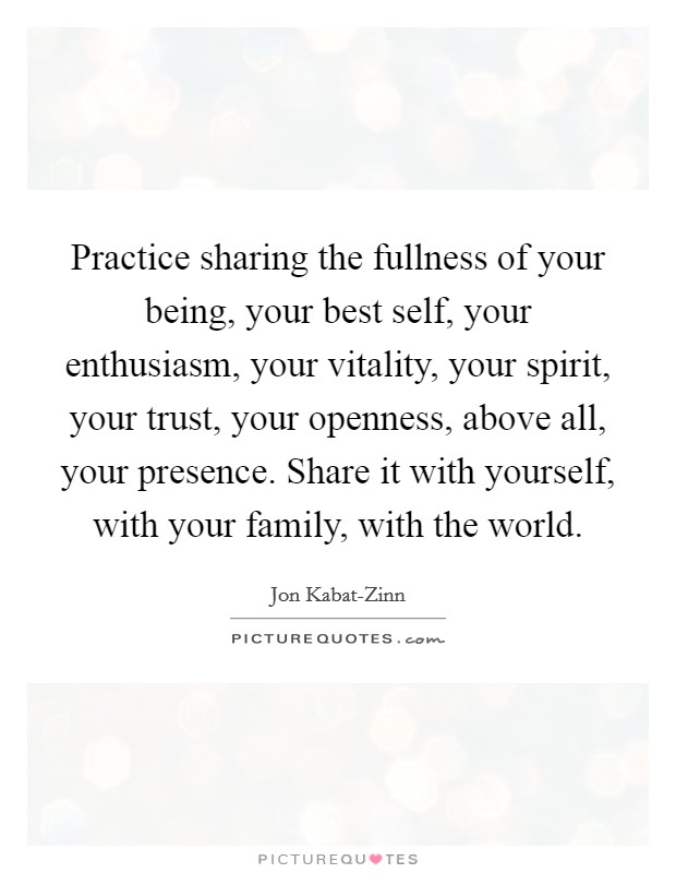 Practice sharing the fullness of your being, your best self, your enthusiasm, your vitality, your spirit, your trust, your openness, above all, your presence. Share it with yourself, with your family, with the world Picture Quote #1