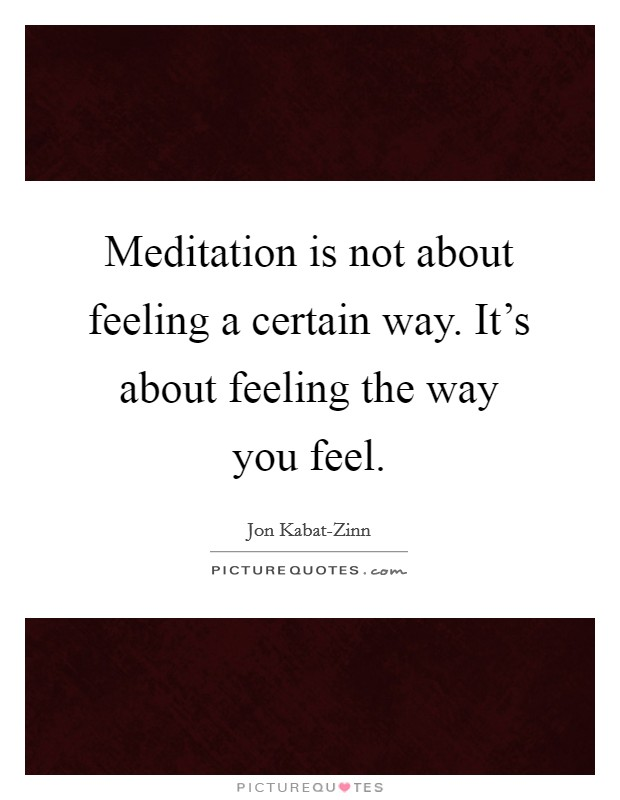 Meditation is not about feeling a certain way. It's about feeling the way you feel Picture Quote #1