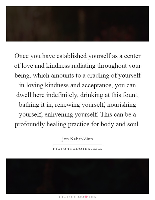 Once you have established yourself as a center of love and kindness radiating throughout your being, which amounts to a cradling of yourself in loving kindness and acceptance, you can dwell here indefinitely, drinking at this fount, bathing it in, renewing yourself, nourishing yourself, enlivening yourself. This can be a profoundly healing practice for body and soul Picture Quote #1