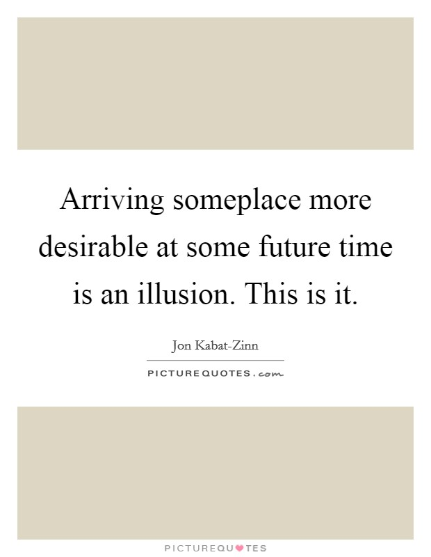 Arriving someplace more desirable at some future time is an illusion. This is it Picture Quote #1