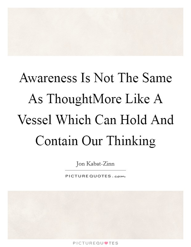 Awareness Is Not The Same As ThoughtMore Like A Vessel Which Can Hold And Contain Our Thinking Picture Quote #1