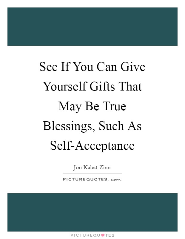 See If You Can Give Yourself Gifts That May Be True Blessings, Such As Self-Acceptance Picture Quote #1