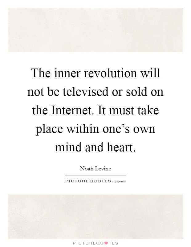 The inner revolution will not be televised or sold on the Internet. It must take place within one's own mind and heart Picture Quote #1