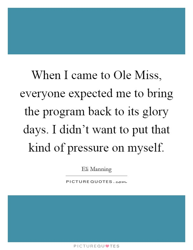 When I came to Ole Miss, everyone expected me to bring the program back to its glory days. I didn't want to put that kind of pressure on myself Picture Quote #1
