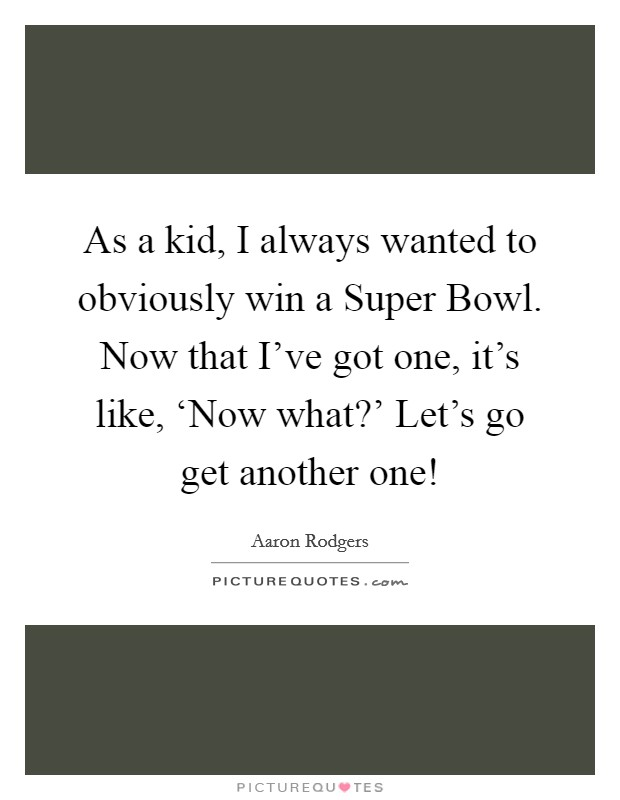 As a kid, I always wanted to obviously win a Super Bowl. Now that I've got one, it's like, 'Now what?' Let's go get another one! Picture Quote #1