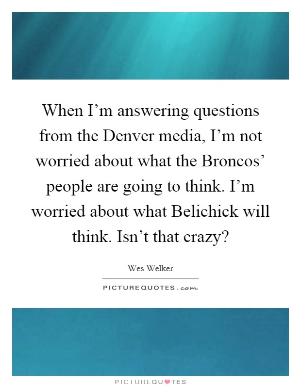 When I'm answering questions from the Denver media, I'm not worried about what the Broncos' people are going to think. I'm worried about what Belichick will think. Isn't that crazy? Picture Quote #1