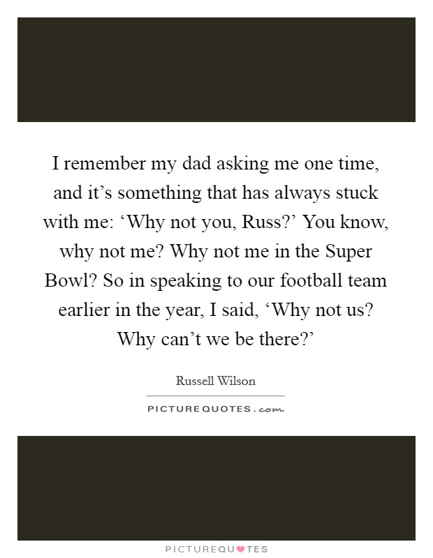 I remember my dad asking me one time, and it's something that has always stuck with me: 'Why not you, Russ?' You know, why not me? Why not me in the Super Bowl? So in speaking to our football team earlier in the year, I said, 'Why not us? Why can't we be there?' Picture Quote #1