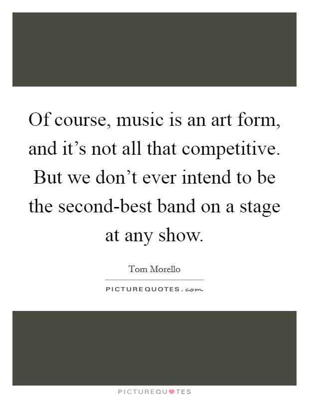Of course, music is an art form, and it's not all that competitive. But we don't ever intend to be the second-best band on a stage at any show Picture Quote #1