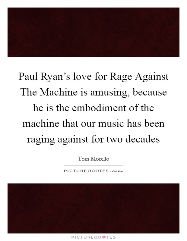 Paul Ryan's love for Rage Against The Machine is amusing, because he is the embodiment of the machine that our music has been raging against for two decades Picture Quote #1