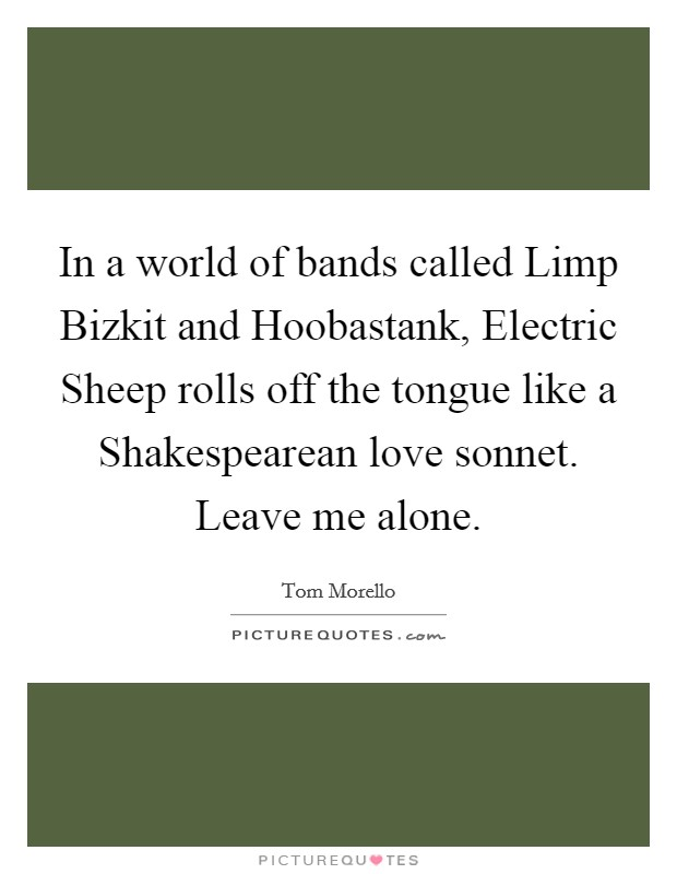In a world of bands called Limp Bizkit and Hoobastank, Electric Sheep rolls off the tongue like a Shakespearean love sonnet. Leave me alone Picture Quote #1