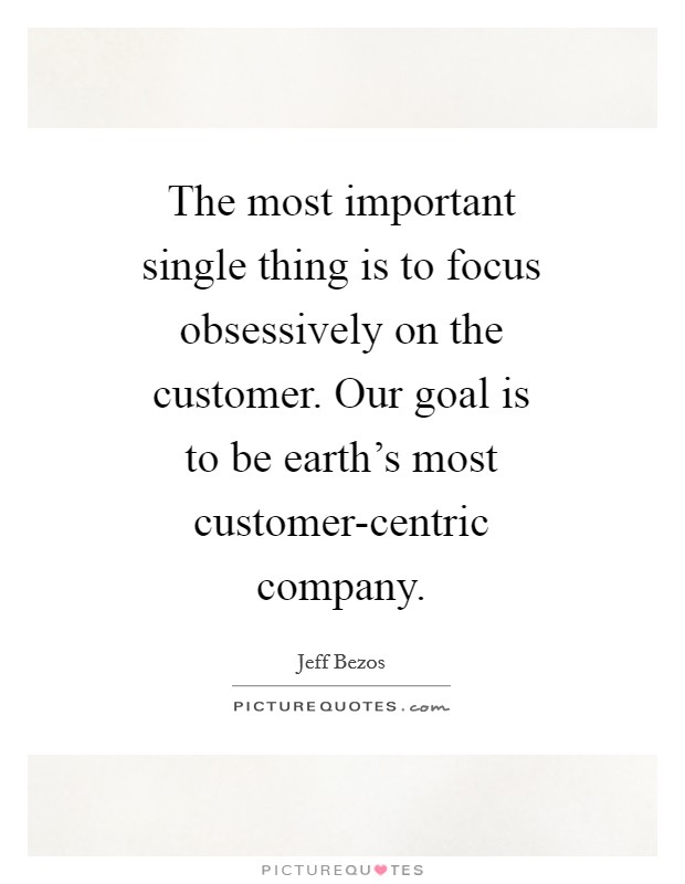 The most important single thing is to focus obsessively on the customer. Our goal is to be earth's most customer-centric company Picture Quote #1