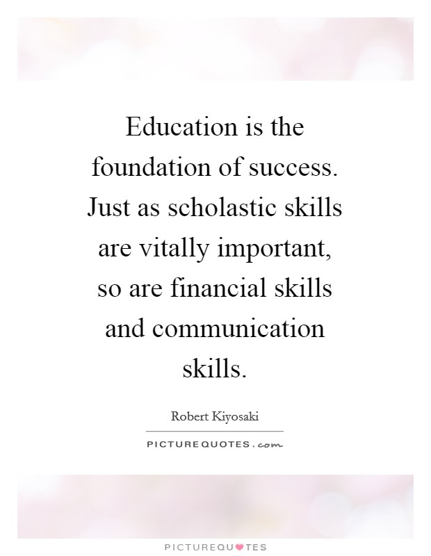 Education is the foundation of success. Just as scholastic skills are vitally important, so are financial skills and communication skills Picture Quote #1