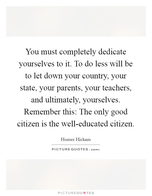 You must completely dedicate yourselves to it. To do less will be to let down your country, your state, your parents, your teachers, and ultimately, yourselves. Remember this: The only good citizen is the well-educated citizen Picture Quote #1