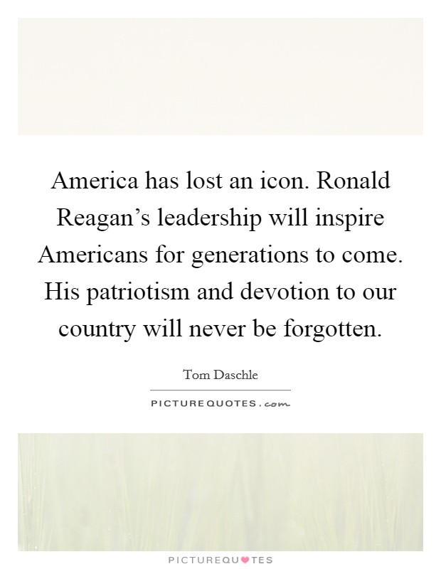 America has lost an icon. Ronald Reagan's leadership will inspire Americans for generations to come. His patriotism and devotion to our country will never be forgotten Picture Quote #1