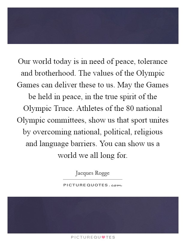 Our world today is in need of peace, tolerance and brotherhood. The values of the Olympic Games can deliver these to us. May the Games be held in peace, in the true spirit of the Olympic Truce. Athletes of the 80 national Olympic committees, show us that sport unites by overcoming national, political, religious and language barriers. You can show us a world we all long for Picture Quote #1