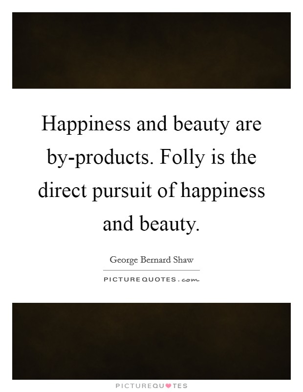 Happiness and beauty are by-products. Folly is the direct pursuit of happiness and beauty Picture Quote #1