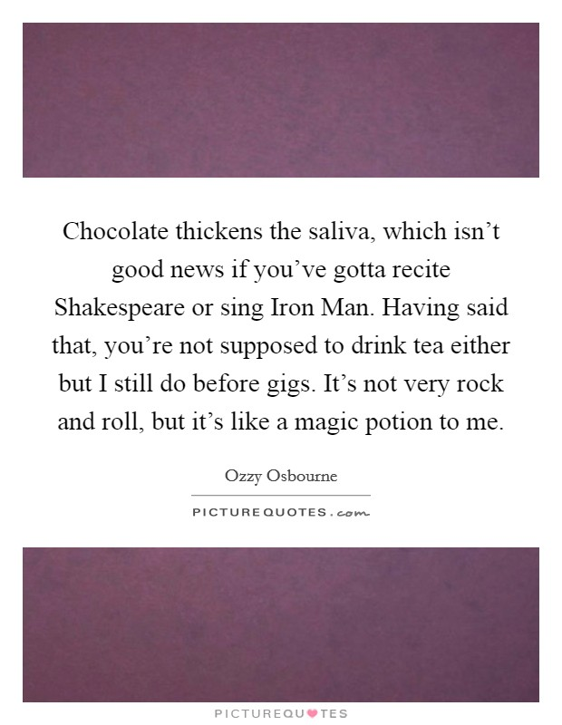 Chocolate thickens the saliva, which isn't good news if you've gotta recite Shakespeare or sing Iron Man. Having said that, you're not supposed to drink tea either but I still do before gigs. It's not very rock and roll, but it's like a magic potion to me Picture Quote #1
