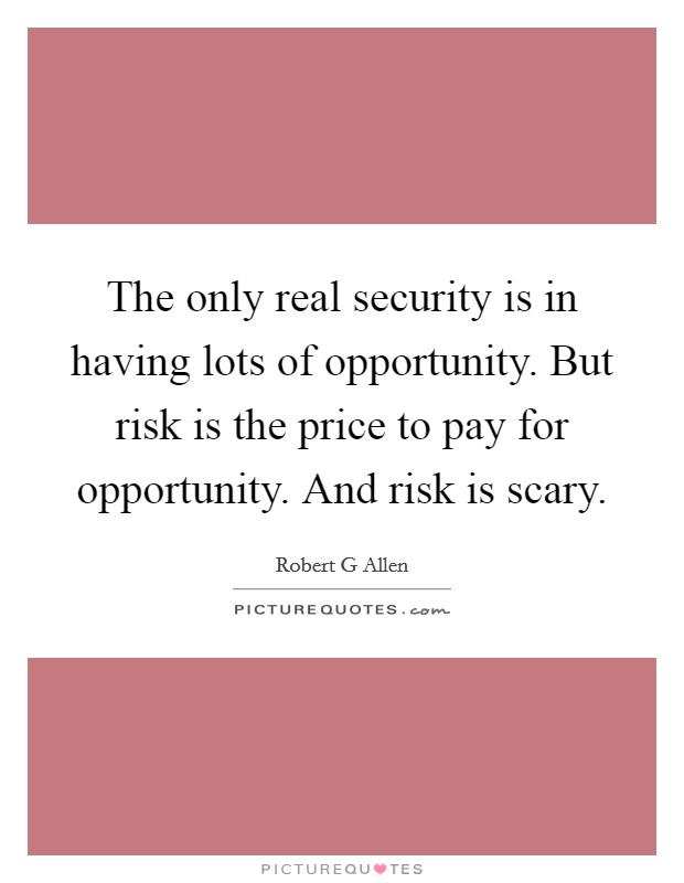 The only real security is in having lots of opportunity. But risk is the price to pay for opportunity. And risk is scary Picture Quote #1
