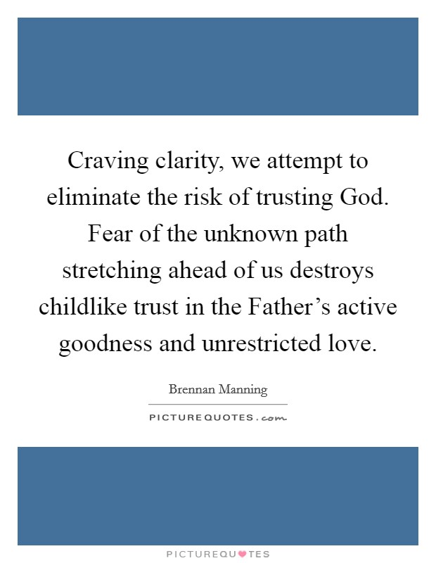 Craving clarity, we attempt to eliminate the risk of trusting God. Fear of the unknown path stretching ahead of us destroys childlike trust in the Father's active goodness and unrestricted love Picture Quote #1